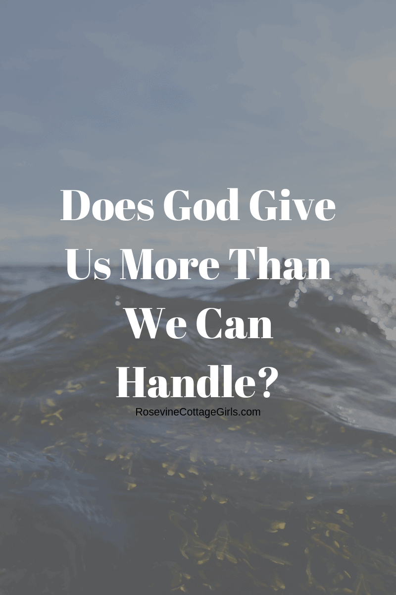 God won't give you more than you can handle, Does God Give You More Than you can handle, by rosevine cottage girls