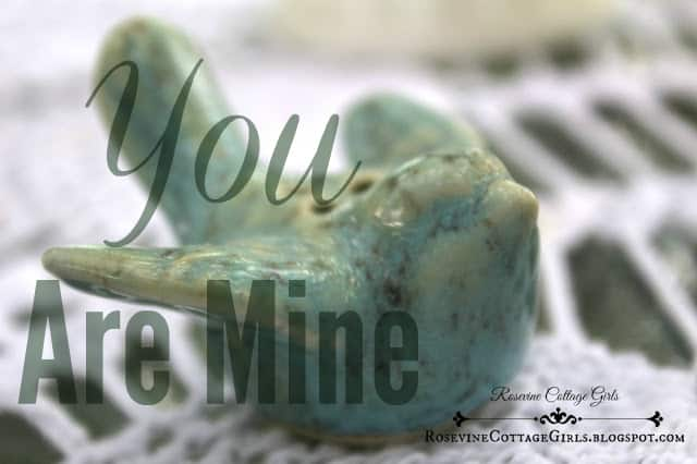 You Are Mine, He will never leave you or forsake you, belonging, security in love, by Rosevine Cottage Girls