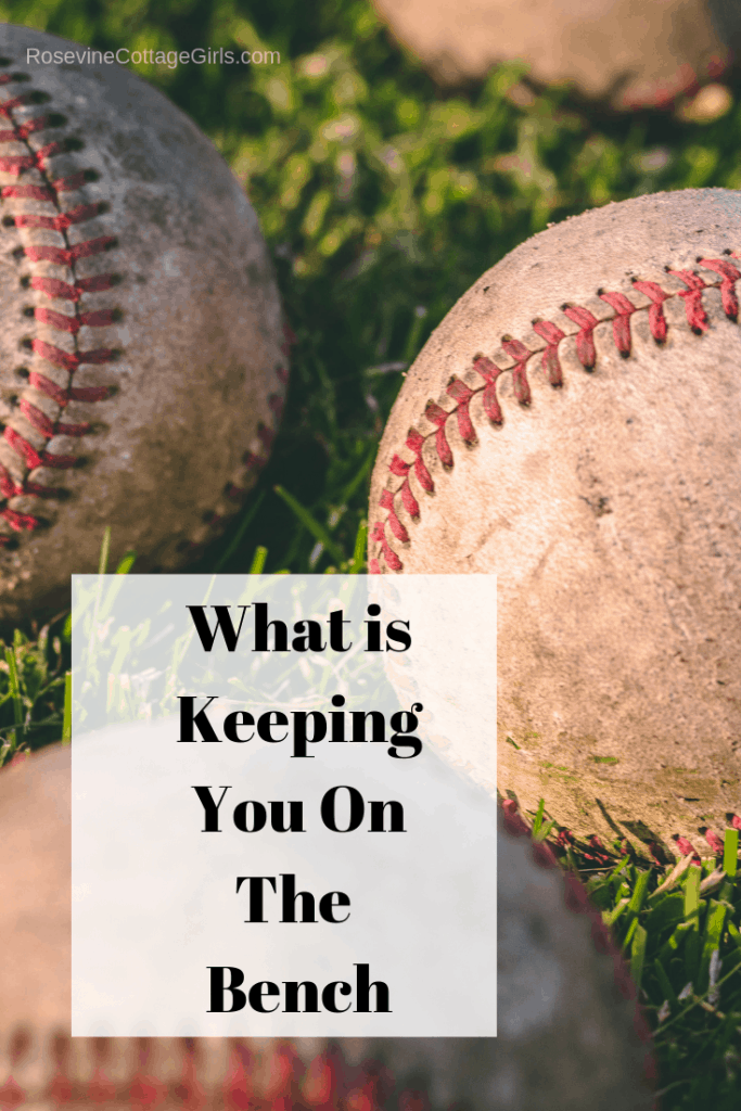 What is keeping you on the bench, What is keeping you benched, What is keeping you out of the game, What is stopping you from trying, what is stopping you from success by Rosevine Cottage Girls