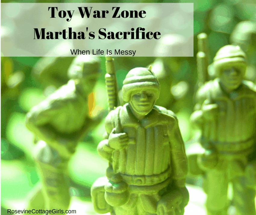 Toy War Zone - Martha's Sacrifice, When life is messy by RosevineCottageGirls.com