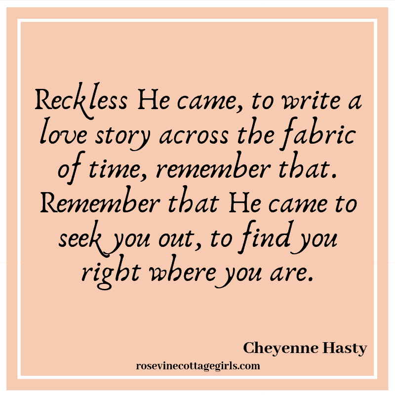 Reckless He came, to write a love story across the fabric of time, remember that. Remember that He came to seek you out, to find you right where you are. The Christmas God came for you | rosevinecottagegirls.com