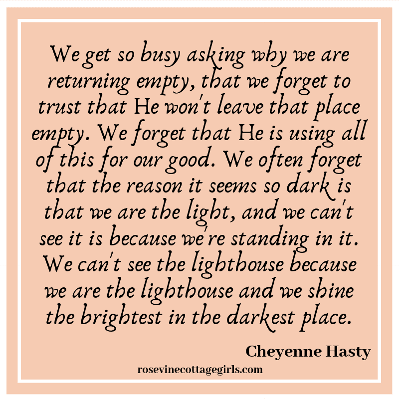 We get so busy asking why we are returning empty, that we forget to trust that He won't leave that place empty. We forget that He is using all of this for our good.We often forget that the reason it seems so dark is that we are the light, and we can't see it is because we're standing in it. We can't see the lighthouse because we are the lighthouse and we shine the brightest in the darkest place.