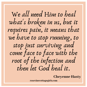 We all need Him to heal what's broken in us, but it requires pain, it means that we have to stop running, to stop just surviving and come face to face with the root of the infection and then let God heal it.