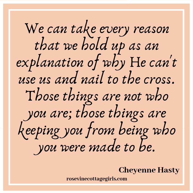 we can take every reason that we hold up as an explanation of why He can't use us and nail to the cross. Those things are not who you are; those things are keeping you from being who you were made to be.
