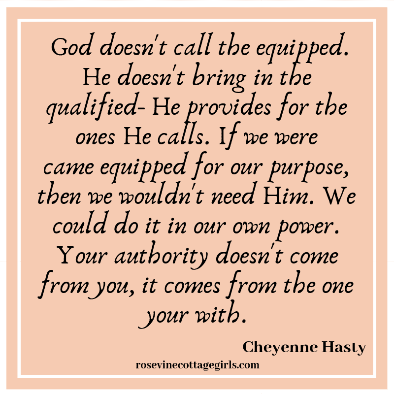 God doesn't call the equipped. He doesn't bring in the qualified- He provides for the ones He calls. If we were came equipped for our purpose, then we wouldn't need Him. We could do it in our own power. Your authority doesn't come from you, it comes from the one your with.