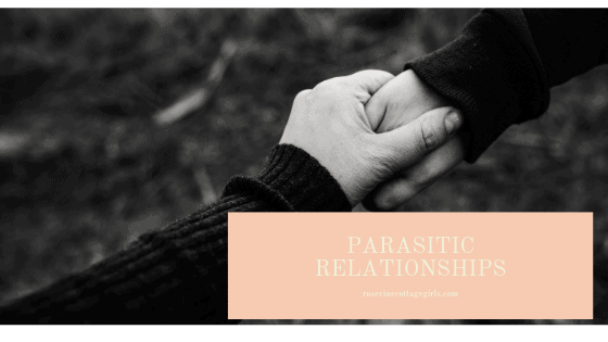 Parasitic Relationships, Parasitic friendships, damaging relationships, unhealthy relationships, by Rosevine Cottage Girls