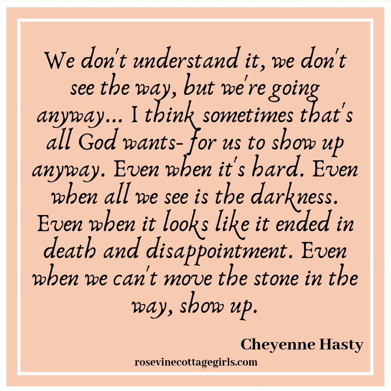 We don't understand it, we don't see the way, but we're going anyway... I think sometimes that's all God wants- for us to show up anyway.Even when it's hard. Even when all we see is the darkness. Even when it looks like it ended in death and disappointment. Even when we can't move the stone in the way, show up.