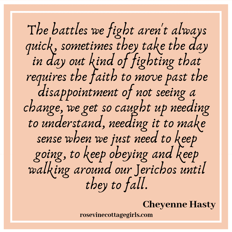 The battles we fight aren't always quick, sometimes they take the day in day out kind of fighting that requires the faith to move past the disappointment of not seeing a change, we get so caught up needing to understand, needing it to make sense when we just need to keep going, to keep obeying and keep walking around our Jerichos until they to fall.
