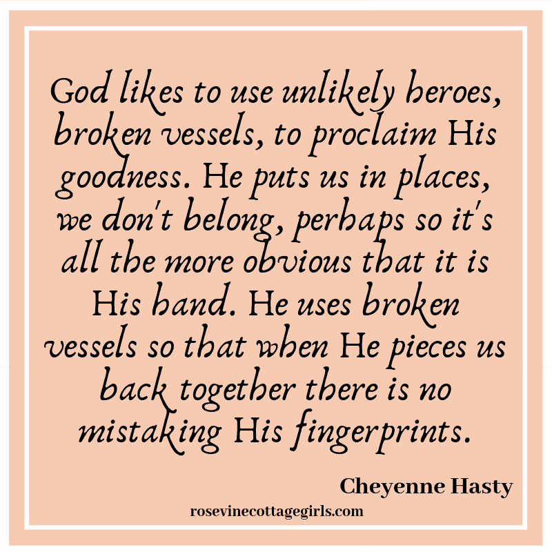 God likes to use unlikely heroes, broken vessels, to proclaim His goodness.He puts us in places, we don't belong, perhaps so it's all the more obvious that it is His hand. He uses broken vessels so that when He pieces us back together there is no mistaking His fingerprints.