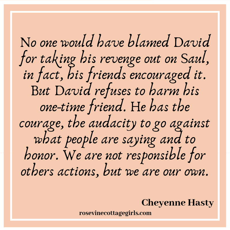 No one would have blamed David for taking his revenge out on Saul, in fact, his friends encouraged it. But David refuses to harm his one-time friend. He has the courage, the audacity to go against what people are saying and to honor. We are not responsible for others actions, but we are our own.