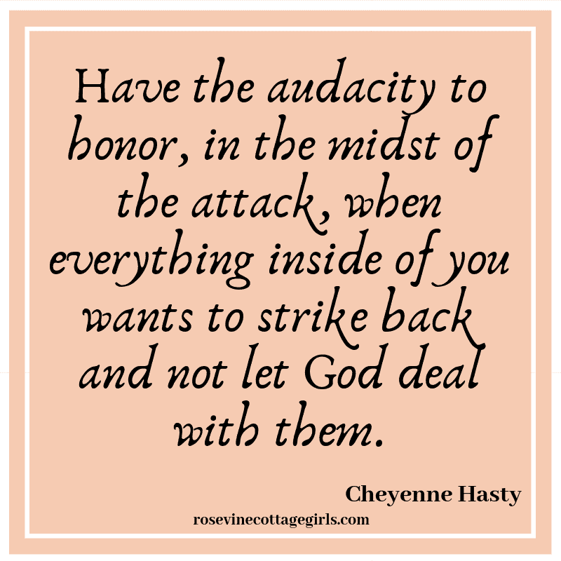 Have the audacity to honor, in the midst of the attack, when everything inside of you wants to strike back and not let God deal with them.
