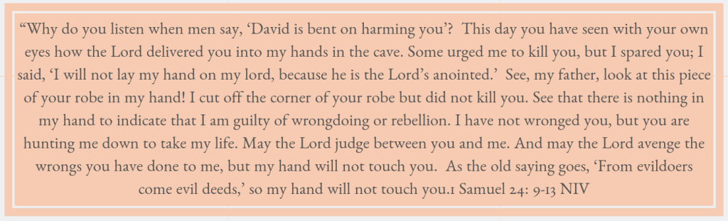 """Why do you listen when men say, 'David is bent on harming you'?  This day you have seen with your own eyes how the Lord delivered you into my hands in the cave. Some urged me to kill you, but I spared you; I said, 'I will not lay my hand on my lord, because he is the Lord's anointed.'  See, my father, look at this piece of your robe in my hand! I cut off the corner of your robe but did not kill you. See that there is nothing in my hand to indicate that I am guilty of wrongdoing or rebellion. I have not wronged you, but you are hunting me down to take my life. May the Lord judge between you and me. And may the Lord avenge the wrongs you have done to me, but my hand will not touch you.  As the old saying goes, 'From evildoers come evil deeds,' so my hand will not touch you.1 Samuel 24: 9-13 NIV"
