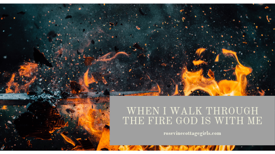 photo of a fire burning in the darkness | by rosevinecottagegirls.comWhen I Walk Through The Fire God Is With Me