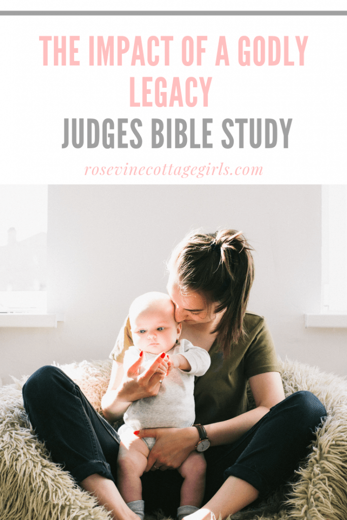 The impact of a godly legacy and the reason we need to have a personal relationship with Christ #RosevineCottageGirls #JudgesBibleStudy #GodlyLegacy #LeavingALegacy #ImpactingTheNextGeneration #RaisingGodlyChildren