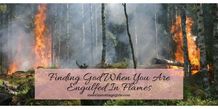 Finding God when you are engulfed in flames, and your whole world has gone up in ashes and it feels like God is far away. #RosevineCottageGirls #hopeinthehardplaces #bibleverses