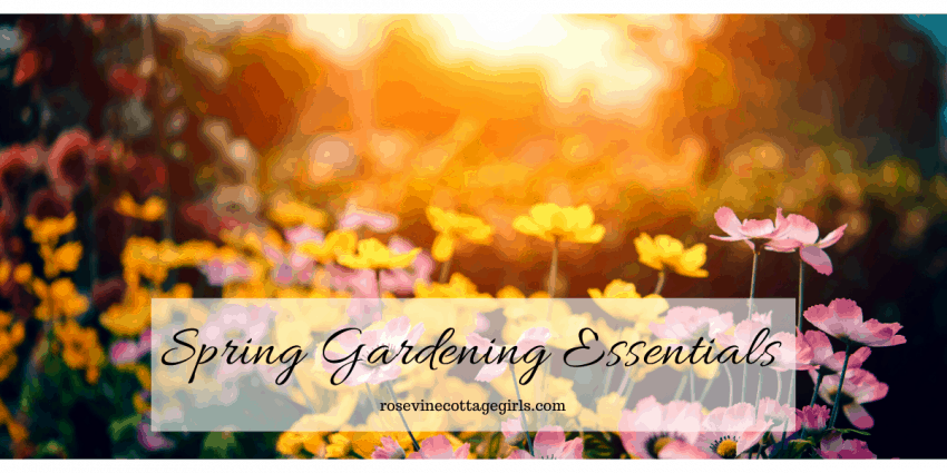 Spring gardening essentials to get your garden up and running this year. #RosevineCottageGirls